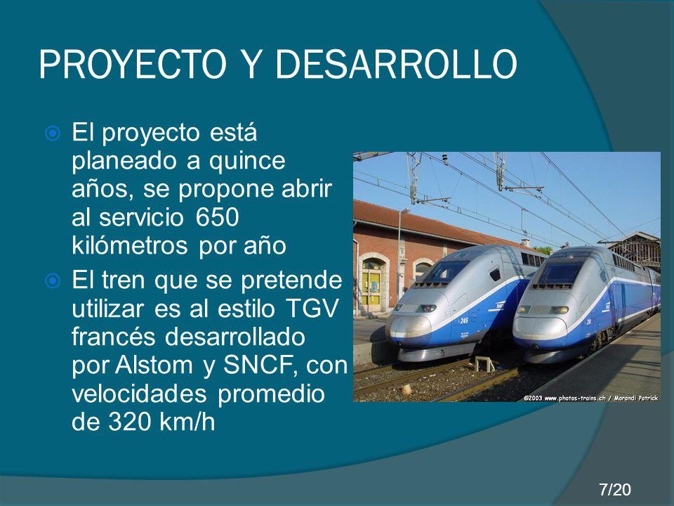 PROYECTO Y DESARROLLO El proyecto está planeado a quince años, se propone abrir al servicio 650 kilómetros por año El tren que se pretende utilizar es al estilo TGV francés desarrollado por Alstom y SNCF, con velocidades promedio de 320 km/h 7/20
