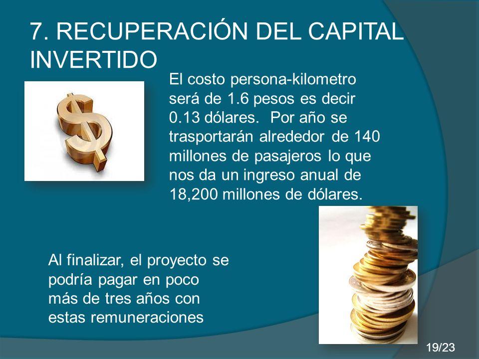 7. RECUPERACIÓN DEL CAPITAL INVERTIDO El costo persona-kilometro será de 1.6 pesos es decir 0.13 dólares. Por año se trasportarán alrededor de 140 mil