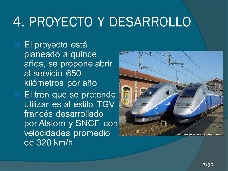 4. PROYECTO Y DESARROLLO El proyecto está planeado a quince años, se propone abrir al servicio 650 kilómetros por año El tren que se pretende utilizar