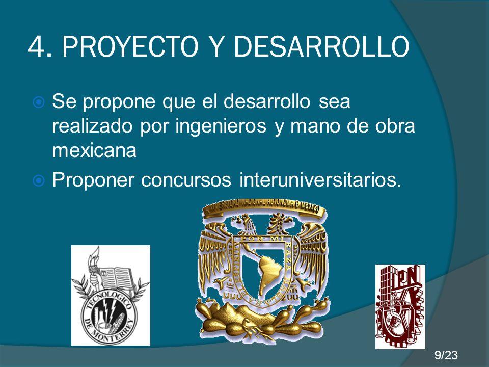 4. PROYECTO Y DESARROLLO Se propone que el desarrollo sea realizado por ingenieros y mano de obra mexicana Proponer concursos interuniversitarios. 9/2