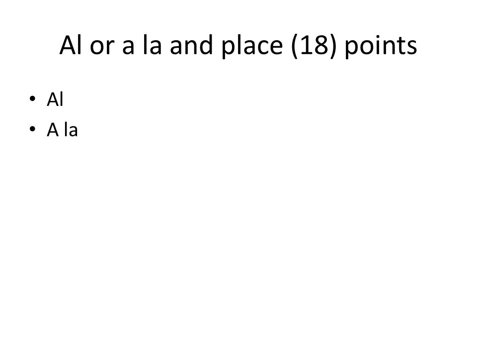 Al or a la and place (18) points Al A la