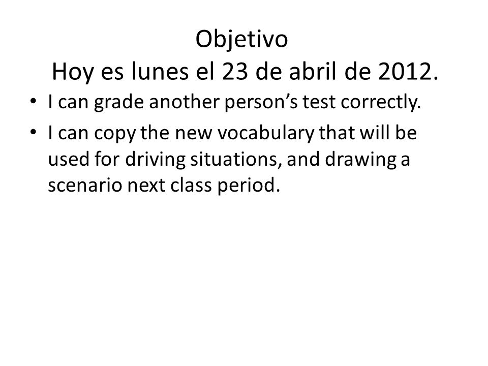 Objetivo Hoy es lunes el 23 de abril de 2012. I can grade another persons test correctly.