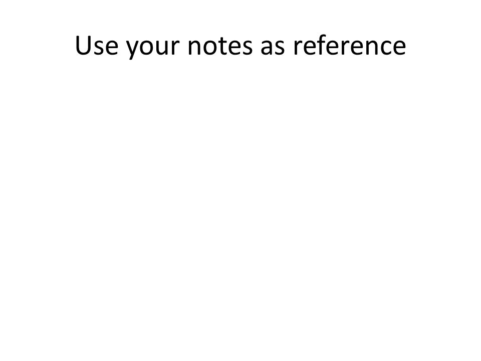Use your notes as reference