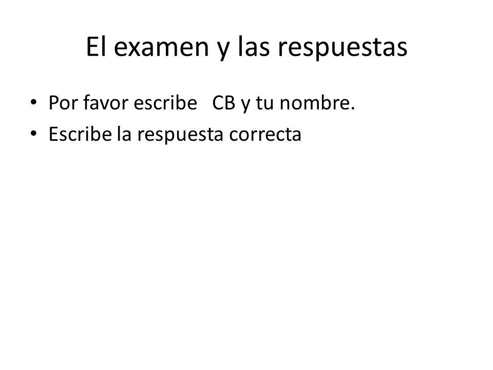 El examen y las respuestas Por favor escribe CB y tu nombre. Escribe la respuesta correcta