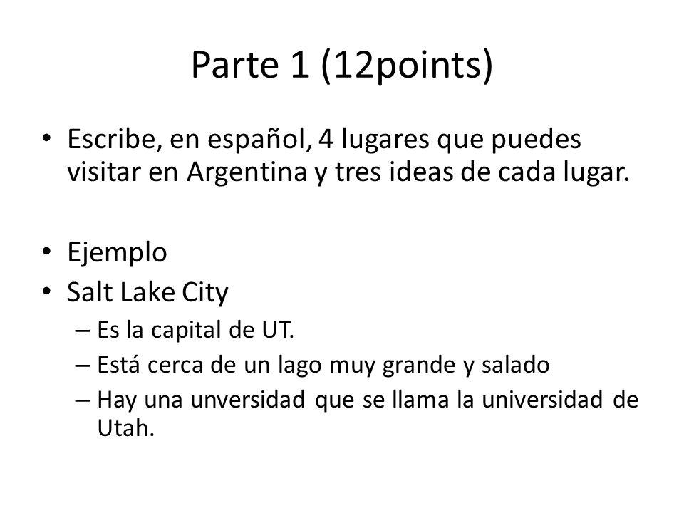 Parte 1 (12points) Escribe, en español, 4 lugares que puedes visitar en Argentina y tres ideas de cada lugar.