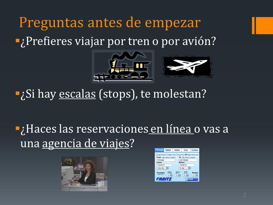 Preguntas antes de empezar ¿Prefieres viajar por tren o por avión? ¿Si hay escalas (stops), te molestan? ¿Haces las reservaciones en línea o vas a una