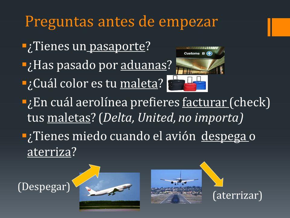 Preguntas antes de empezar ¿Tienes un pasaporte? ¿Has pasado por aduanas? ¿Cuál color es tu maleta? ¿En cuál aerolínea prefieres facturar (check) tus