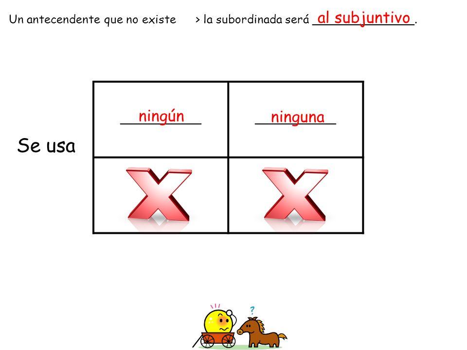 ______________ Un antecendente que no existe> la subordinada será ______________. Se usa al subjuntivo ningún ninguna