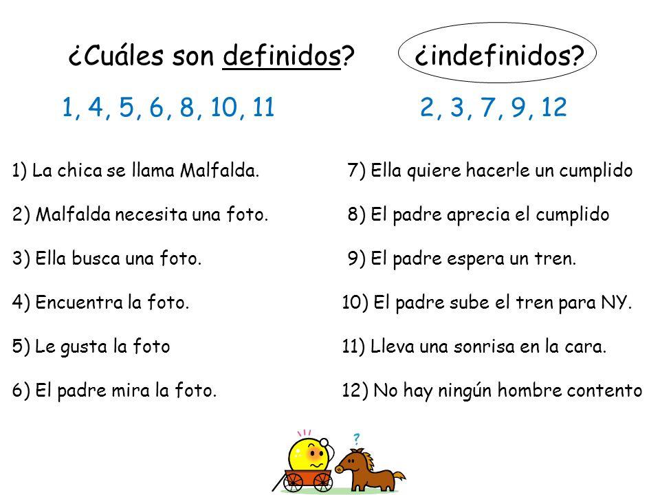 ¿Cuáles son definidos? ¿indefinidos? 1) La chica se llama Malfalda. 7) Ella quiere hacerle un cumplido 2) Malfalda necesita una foto. 8) El padre apre