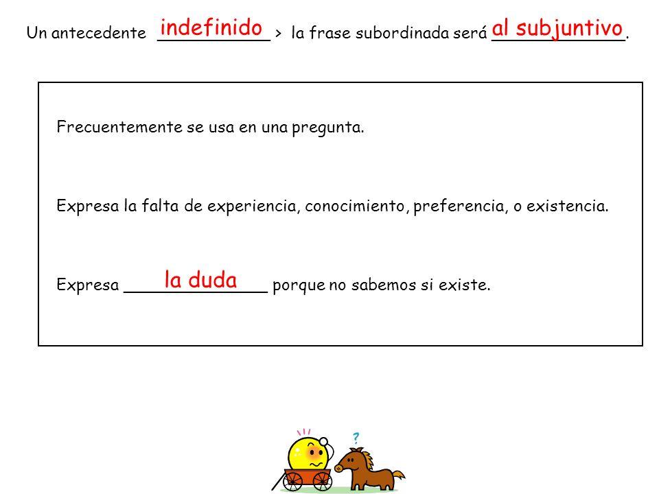 Un antecedente ___________ > la frase subordinada será _____________. Frecuentemente se usa en una pregunta. Expresa la falta de experiencia, conocimi