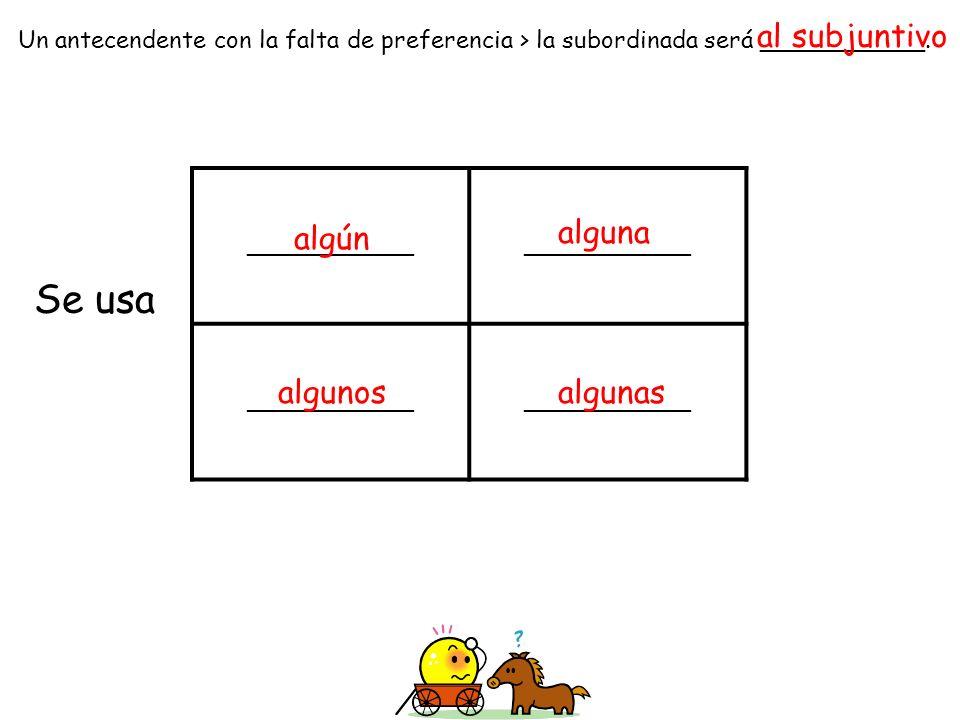 ______________ Un antecendente con la falta de preferencia > la subordinada será ___________. Se usa al subjuntivo algún algunos alguna algunas