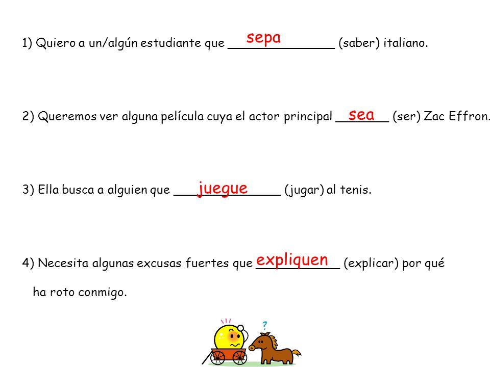 1) Quiero a un/algún estudiante que ______________ (saber) italiano. 2) Queremos ver alguna película cuya el actor principal _______ (ser) Zac Effron.