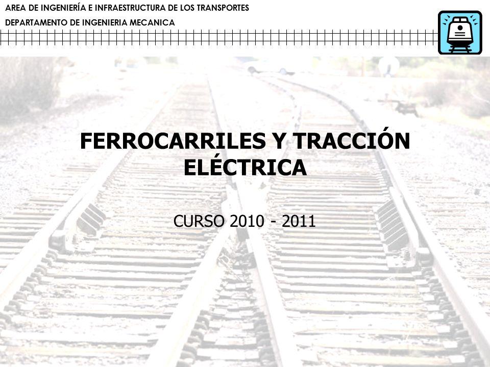 AREA DE INGENIERÍA E INFRAESTRUCTURA DE LOS TRANSPORTES DEPARTAMENTO DE INGENIERIA MECANICA FERROCARRILES Y TRACCIÓN ELÉCTRICA CURSO 2010 - 2011 AREA