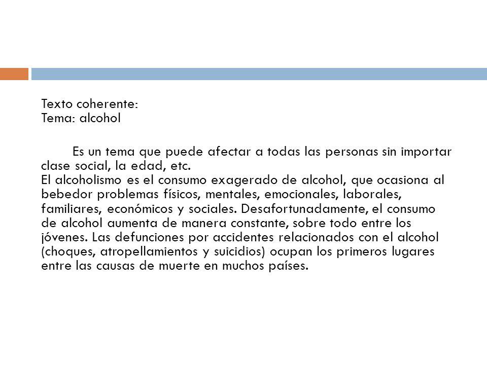 Texto coherente: Tema: alcohol Es un tema que puede afectar a todas las personas sin importar clase social, la edad, etc. El alcoholismo es el consumo