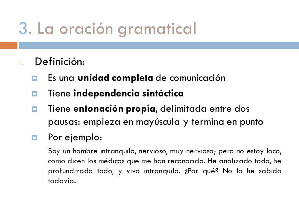 3. La oración gramatical 1. Definición: Es una unidad completa de comunicación Tiene independencia sintáctica Tiene entonación propia, delimitada entr