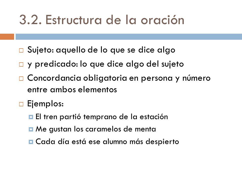 3.2. Estructura de la oración Sujeto: aquello de lo que se dice algo y predicado: lo que dice algo del sujeto Concordancia obligatoria en persona y nú