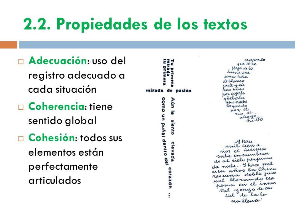 2.2. Propiedades de los textos Adecuación: uso del registro adecuado a cada situación Coherencia: tiene sentido global Cohesión: todos sus elementos e