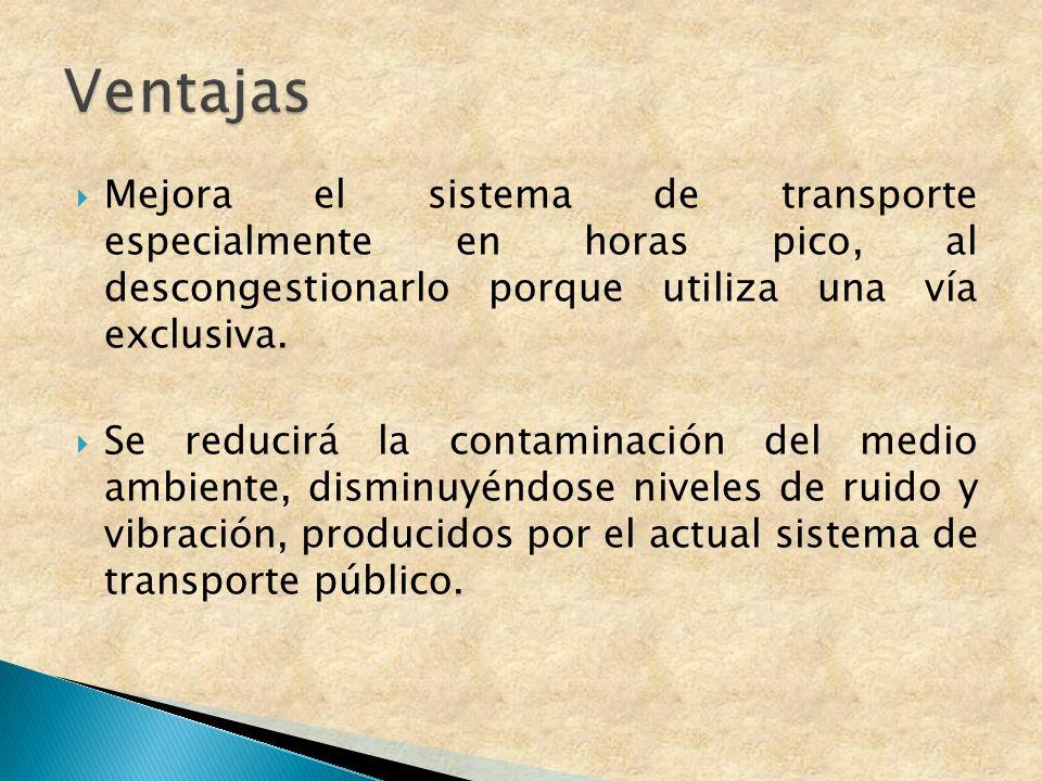 Mejora el sistema de transporte especialmente en horas pico, al descongestionarlo porque utiliza una vía exclusiva. Se reducirá la contaminación del m