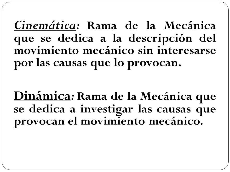 Cinemática: Rama de la Mecánica que se dedica a la descripción del movimiento mecánico sin interesarse por las causas que lo provocan. Dinámica: Rama