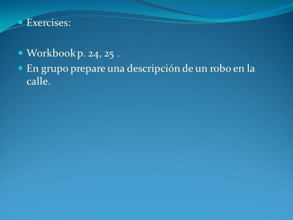 Exercises: Workbook p. 24, 25. En grupo prepare una descripción de un robo en la calle.