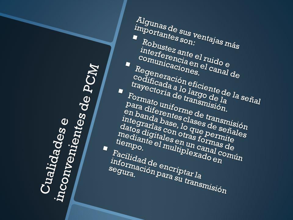 Cualidades e inconvenientes de PCM Cualidades e inconvenientes de PCM Algunas de sus ventajas más importantes son: Robustez ante el ruido e interferen