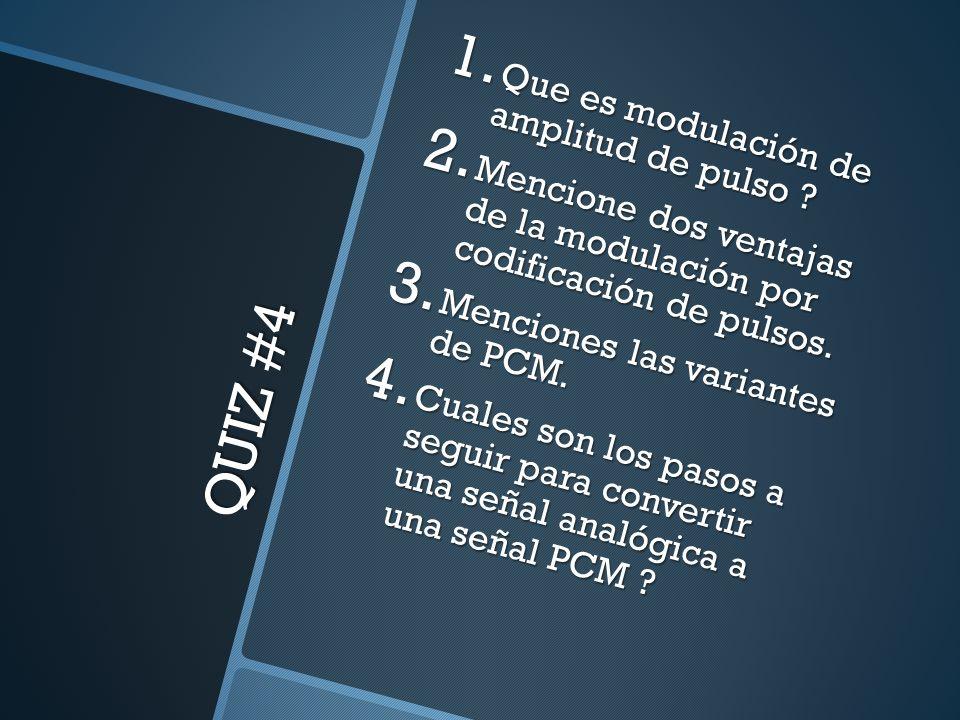 QUIZ #4 1. Que es modulación de amplitud de pulso ? 2. Mencione dos ventajas de la modulación por codificación de pulsos. 3. Menciones las variantes d