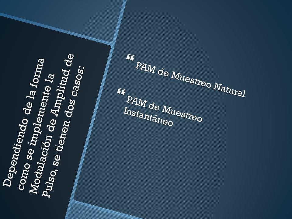 Dependiendo de la forma como se implemente la Modulación de Amplitud de Pulso, se tienen dos casos: PAM de Muestreo Natural PAM de Muestreo Natural PA