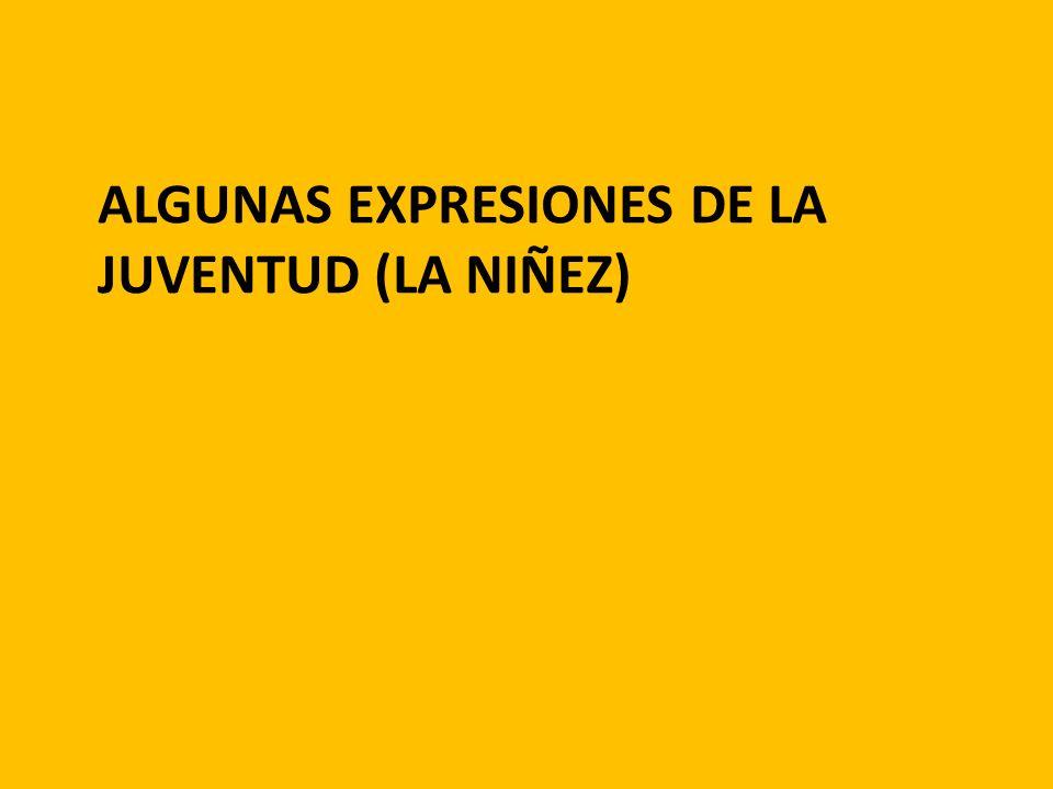ALGUNAS EXPRESIONES DE LA JUVENTUD (LA NIÑEZ)
