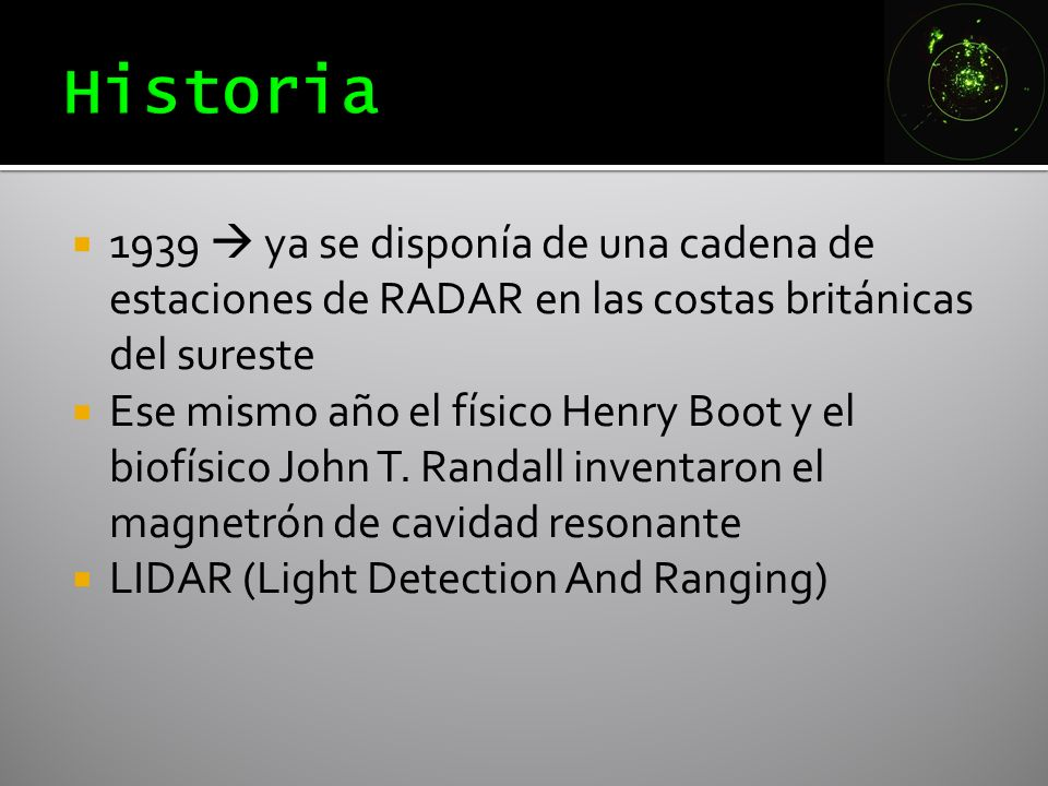 1939 ya se disponía de una cadena de estaciones de RADAR en las costas británicas del sureste Ese mismo año el físico Henry Boot y el biofísico John T