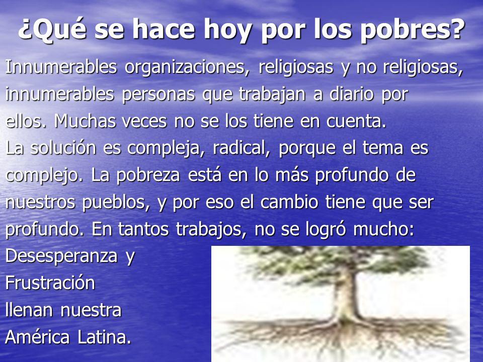 ¿Qué se hace hoy por los pobres? Innumerables organizaciones, religiosas y no religiosas, innumerables personas que trabajan a diario por ellos. Mucha