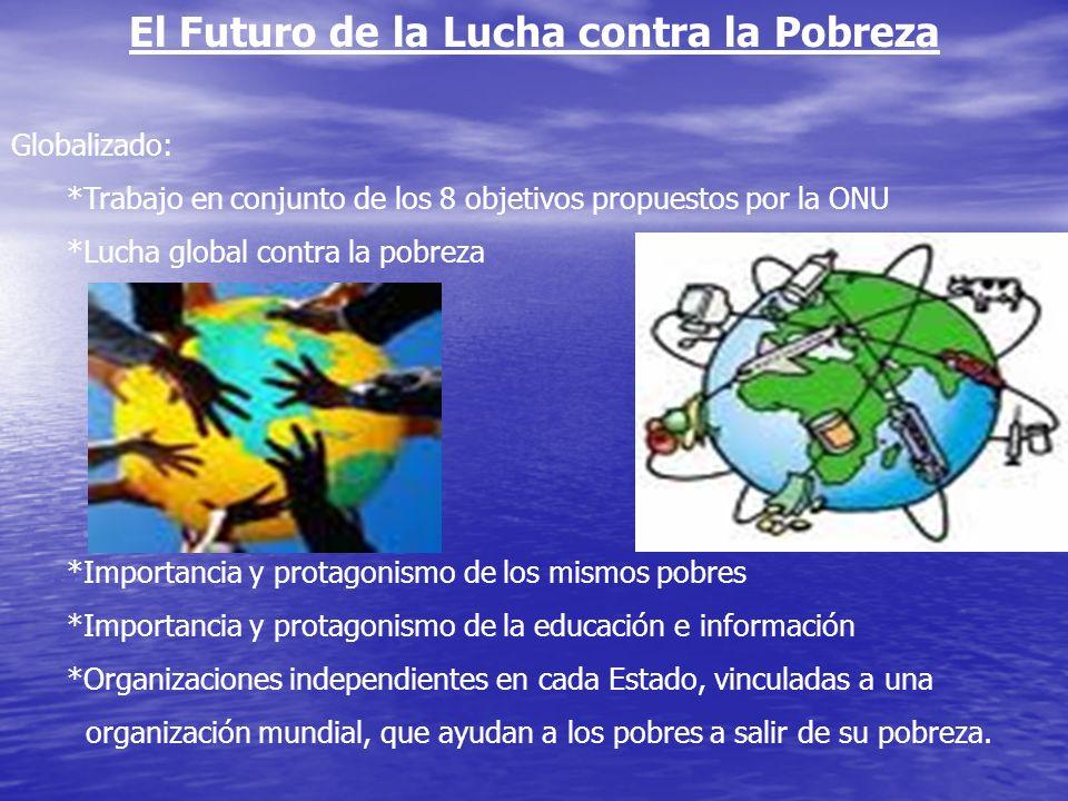 El Futuro de la Lucha contra la Pobreza Globalizado: *Trabajo en conjunto de los 8 objetivos propuestos por la ONU *Lucha global contra la pobreza *Im