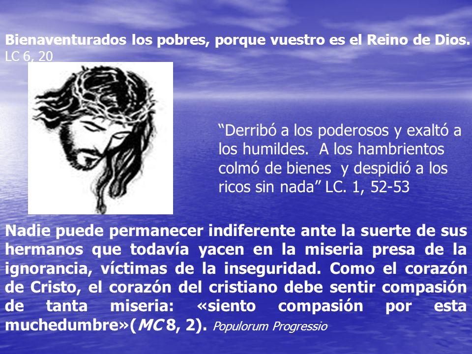 Bienaventurados los pobres, porque vuestro es el Reino de Dios. LC 6, 20 Nadie puede permanecer indiferente ante la suerte de sus hermanos que todavía