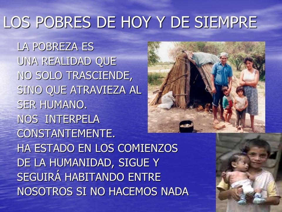 LOS POBRES DE HOY Y DE SIEMPRE LA POBREZA ES UNA REALIDAD QUE NO SOLO TRASCIENDE, SINO QUE ATRAVIEZA AL SER HUMANO. NOS INTERPELA CONSTANTEMENTE. HA E