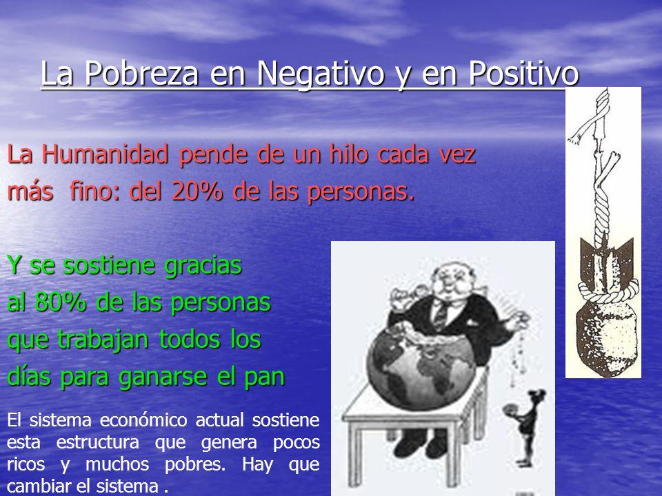 La Pobreza en Negativo y en Positivo La Humanidad pende de un hilo cada vez más fino: del 20% de las personas. Y se sostiene gracias al 80% de las per