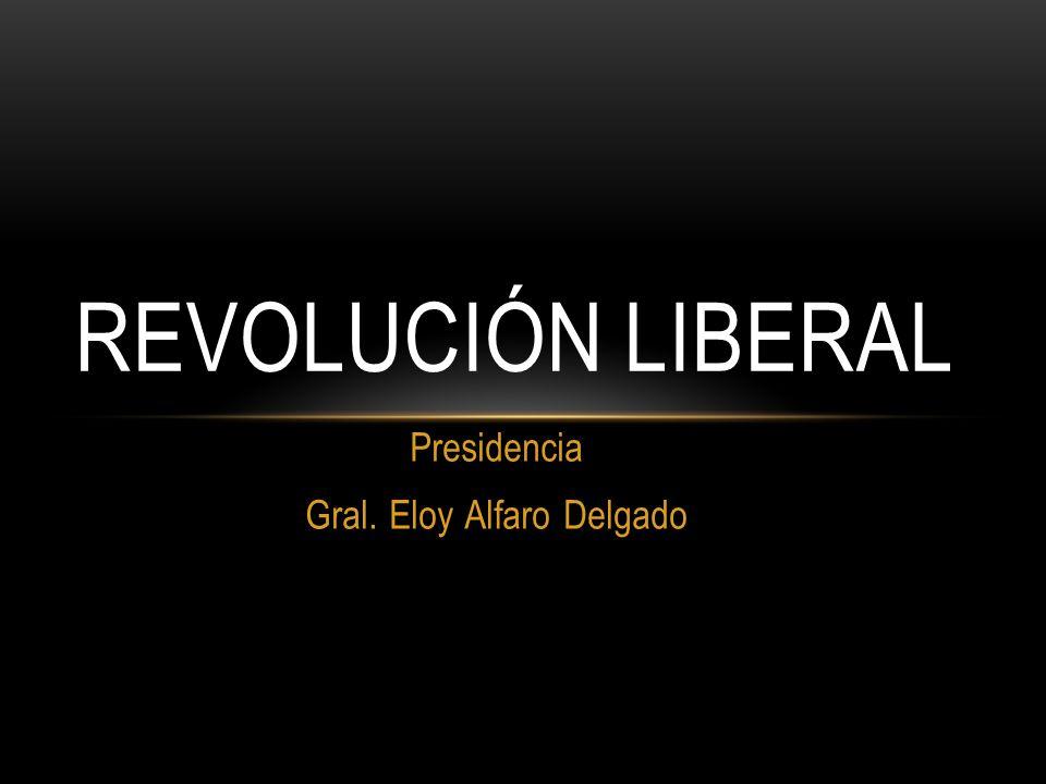 Presidencia Gral. Eloy Alfaro Delgado REVOLUCIÓN LIBERAL