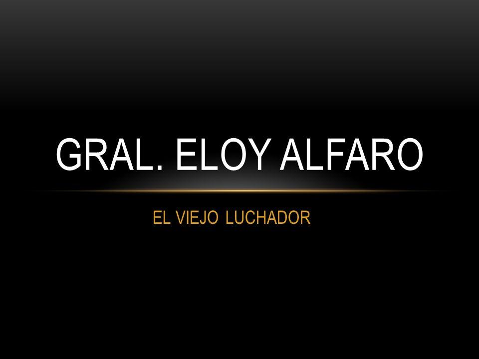 EL VIEJO LUCHADOR GRAL. ELOY ALFARO