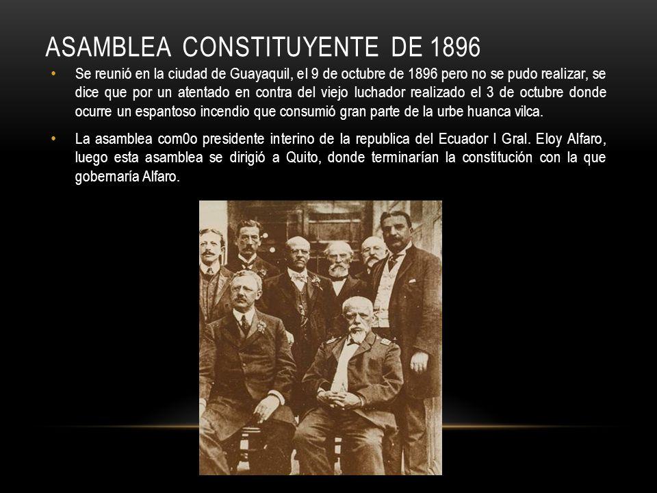 ASAMBLEA CONSTITUYENTE DE 1896 Se reunió en la ciudad de Guayaquil, el 9 de octubre de 1896 pero no se pudo realizar, se dice que por un atentado en c