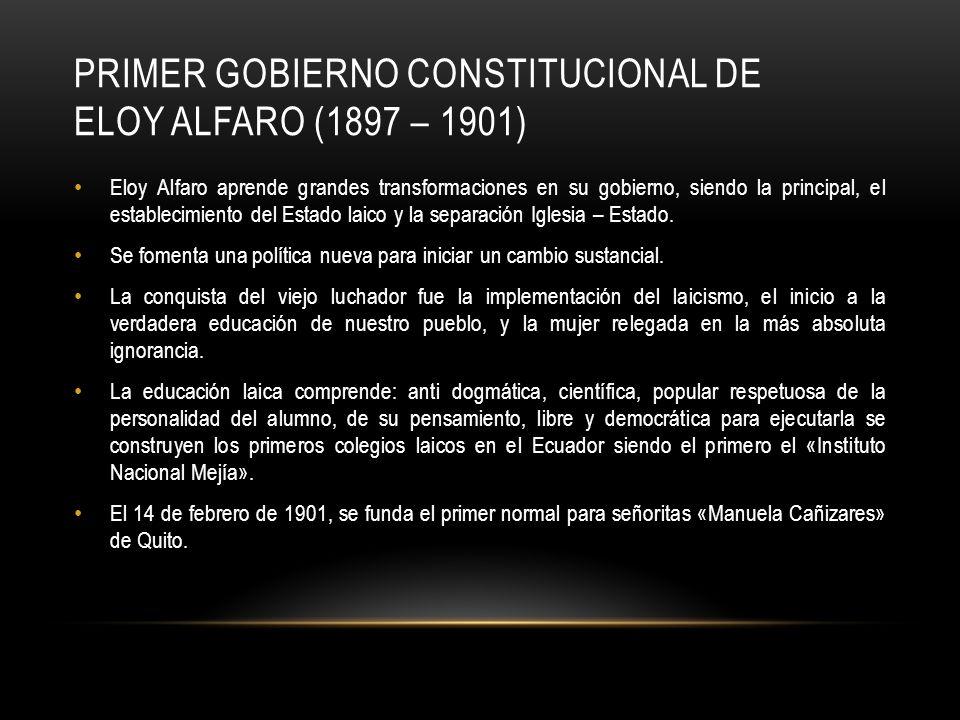 PRIMER GOBIERNO CONSTITUCIONAL DE ELOY ALFARO (1897 – 1901) Eloy Alfaro aprende grandes transformaciones en su gobierno, siendo la principal, el estab