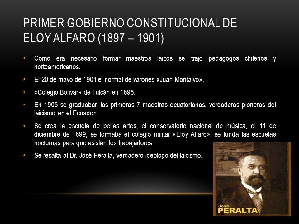 PRIMER GOBIERNO CONSTITUCIONAL DE ELOY ALFARO (1897 – 1901) Como era necesario formar maestros laicos se trajo pedagogos chilenos y norteamericanos. E