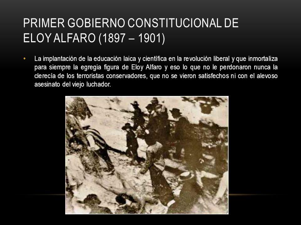 PRIMER GOBIERNO CONSTITUCIONAL DE ELOY ALFARO (1897 – 1901) La implantación de la educación laica y científica en la revolución liberal y que inmortal