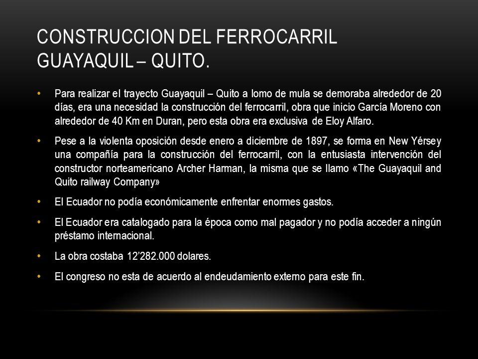 CONSTRUCCION DEL FERROCARRIL GUAYAQUIL – QUITO. Para realizar el trayecto Guayaquil – Quito a lomo de mula se demoraba alrededor de 20 días, era una n