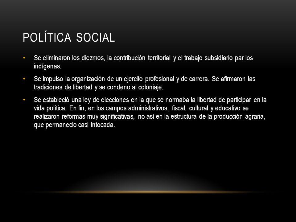 POLÍTICA SOCIAL Se eliminaron los diezmos, la contribución territorial y el trabajo subsidiario par los indígenas. Se impulso la organización de un ej