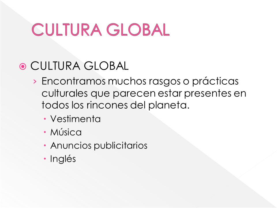 CULTURA GLOBAL Encontramos muchos rasgos o prácticas culturales que parecen estar presentes en todos los rincones del planeta. Vestimenta Música Anunc