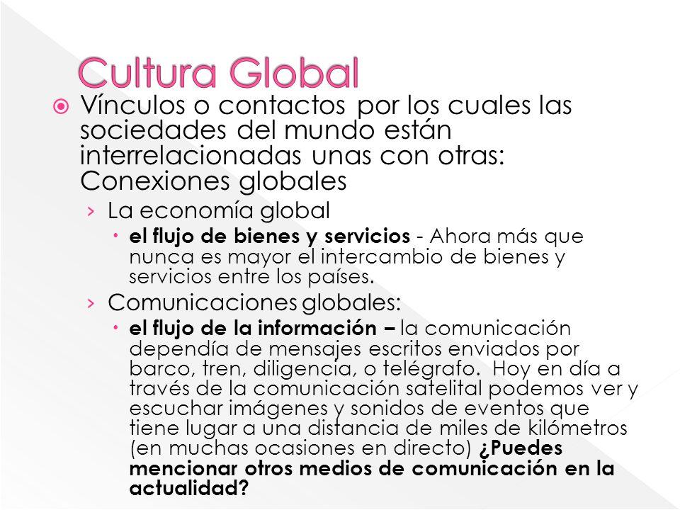 Vínculos o contactos por los cuales las sociedades del mundo están interrelacionadas unas con otras: Conexiones globales La economía global el flujo d