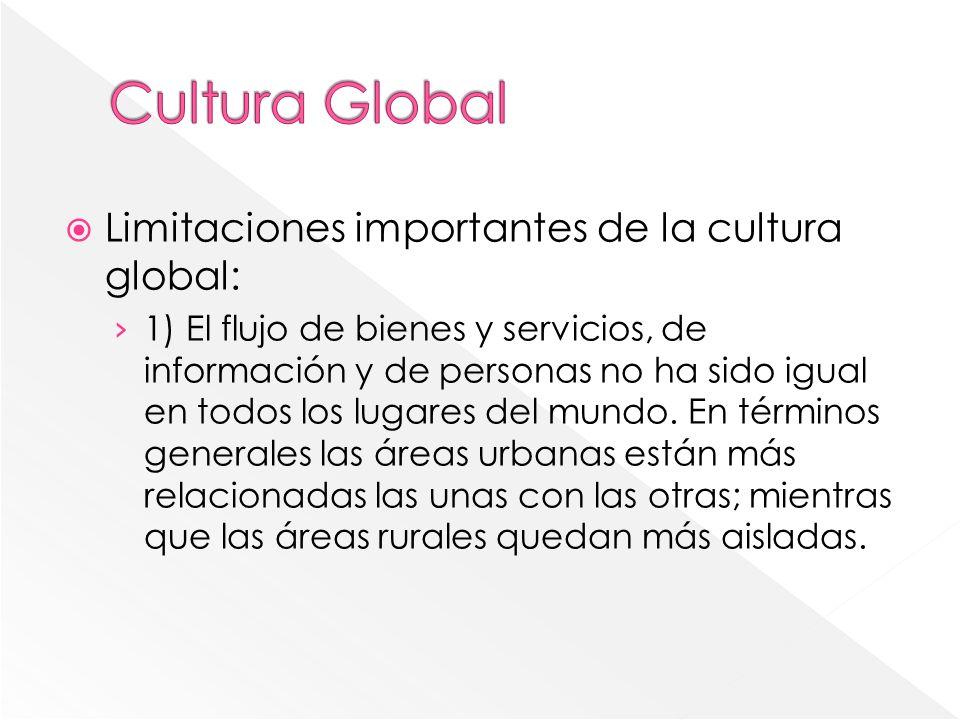 Limitaciones importantes de la cultura global: 1) El flujo de bienes y servicios, de información y de personas no ha sido igual en todos los lugares d