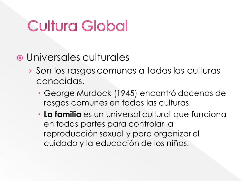 Universales culturales Son los rasgos comunes a todas las culturas conocidas. George Murdock (1945) encontró docenas de rasgos comunes en todas las cu