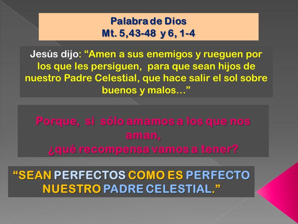 Jesús dijo: Amen a sus enemigos y rueguen por los que les persiguen, para que sean hijos de nuestro Padre Celestial, que hace salir el sol sobre bueno