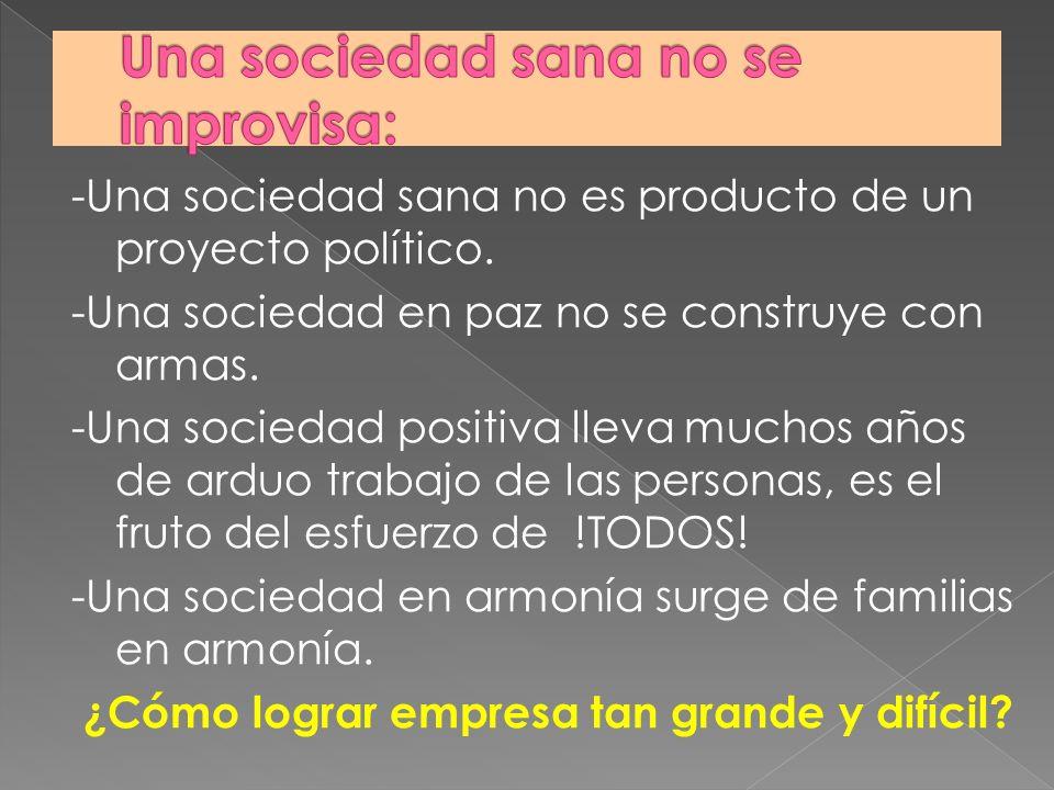 -Una sociedad sana no es producto de un proyecto político. -Una sociedad en paz no se construye con armas. -Una sociedad positiva lleva muchos años de