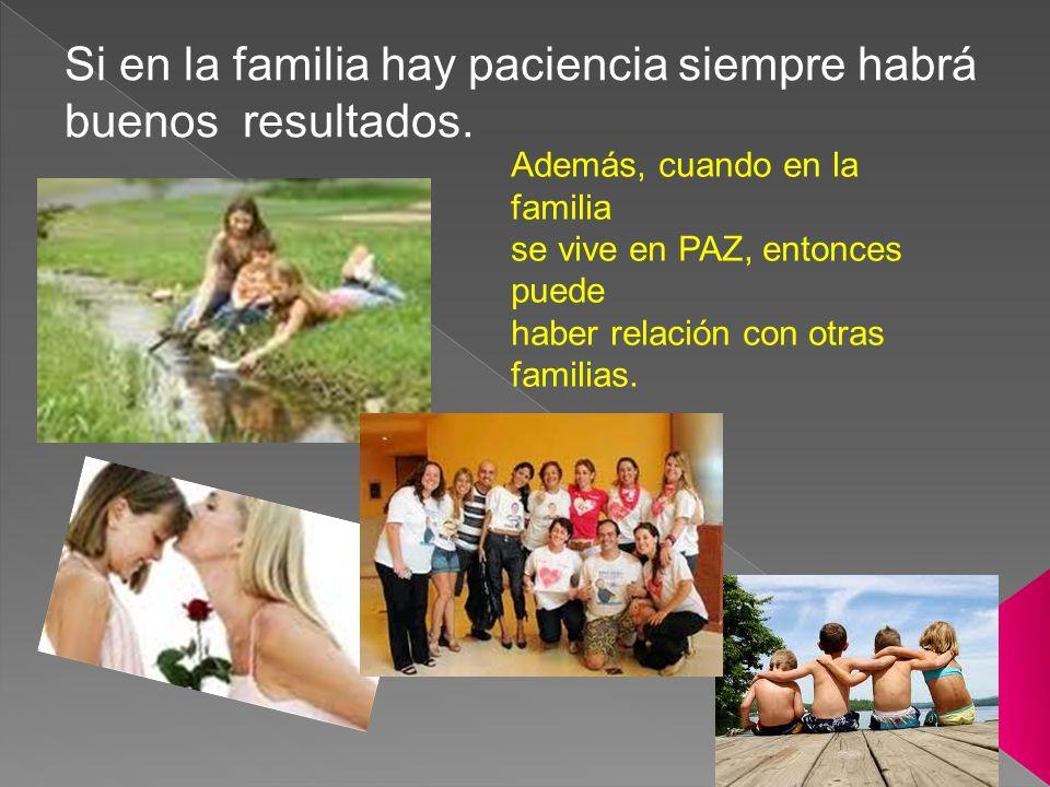 Si en la familia hay paciencia siempre habrá buenos resultados. Además, cuando en la familia se vive en PAZ, entonces puede haber relación con otras f