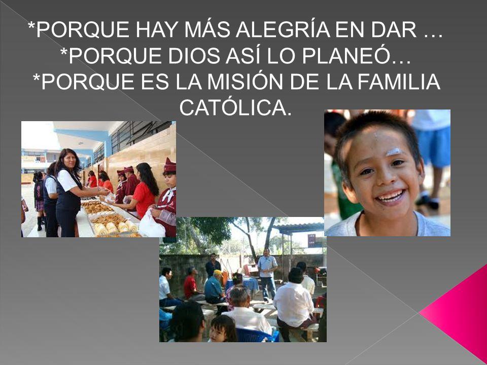 *PORQUE HAY MÁS ALEGRÍA EN DAR … *PORQUE DIOS ASÍ LO PLANEÓ… *PORQUE ES LA MISIÓN DE LA FAMILIA CATÓLICA.